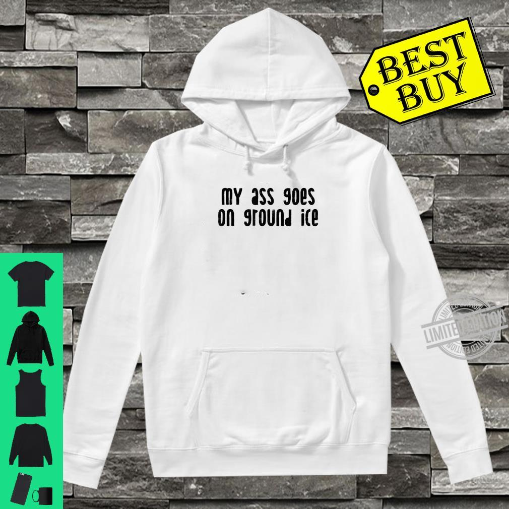 My Ass Goes On Ground Ice Shirt hoodie