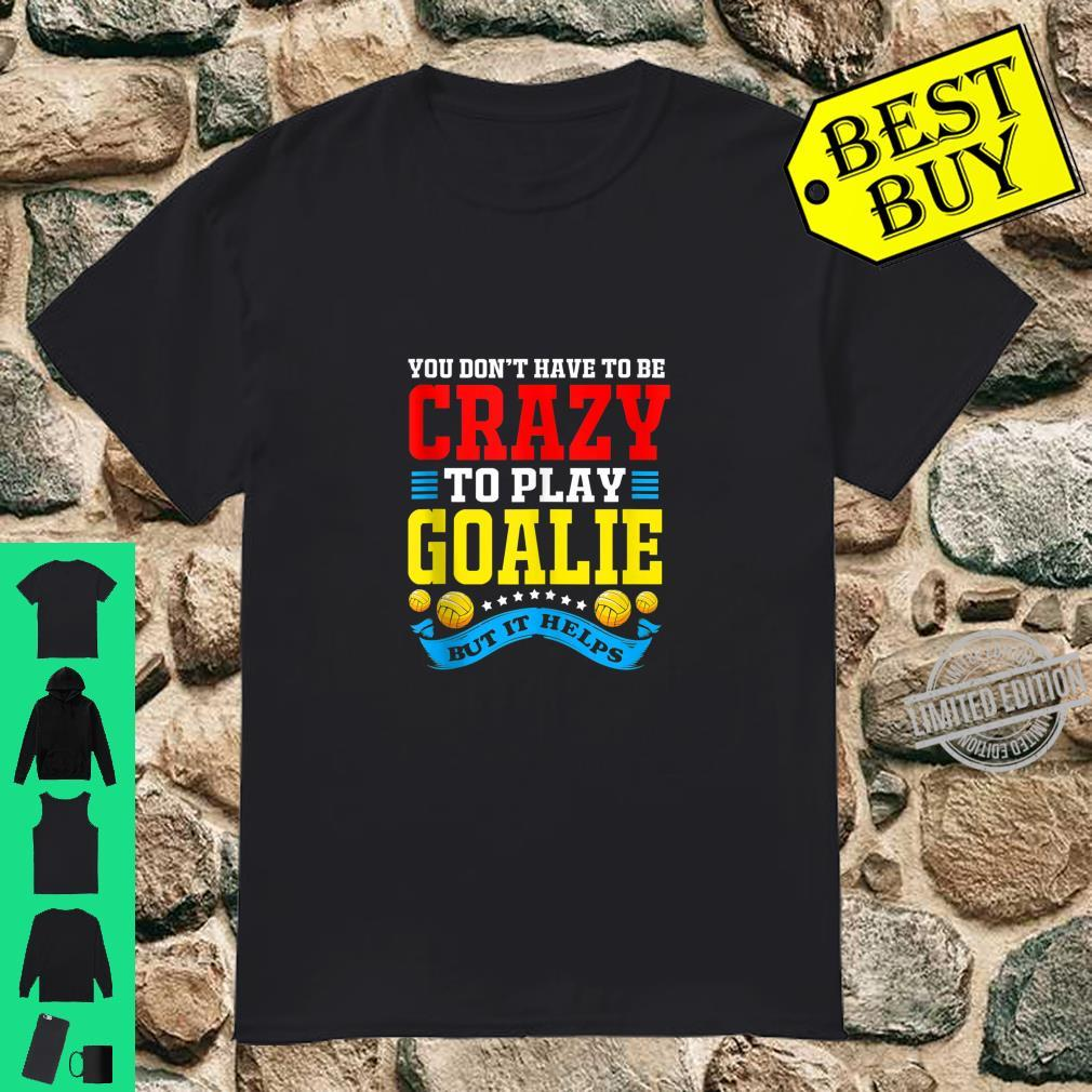You Dont Have To Be Crazy To Play Goalie Water Polo Shirt