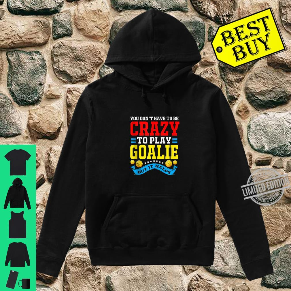You Dont Have To Be Crazy To Play Goalie Water Polo Shirt hoodie